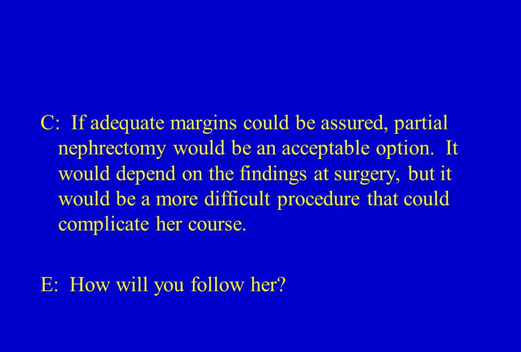 C: If adequate margins could be assured, partial nephrectomy would be an acceptable option.