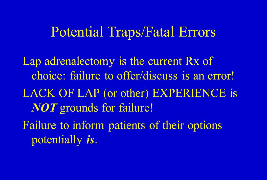 Potential Traps/Fatal Errors Lap adrenalectomy is the current Rx of choice: failure to offer/discuss is an error.