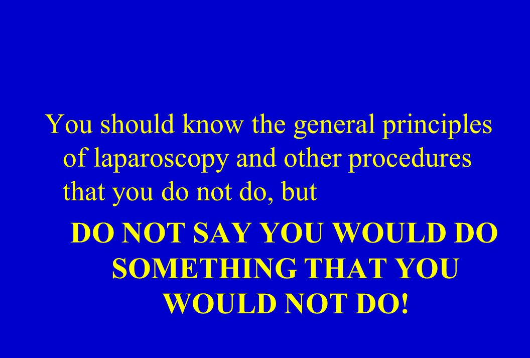 You should know the general principles of laparoscopy and other procedures that you do not do, but DO NOT SAY YOU WOULD DO SOMETHING THAT YOU WOULD NOT DO!