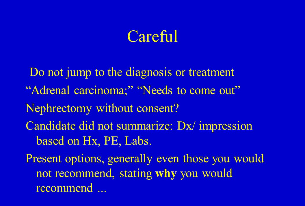 Careful Do not jump to the diagnosis or treatment Adrenal carcinoma; Needs to come out Nephrectomy without consent.