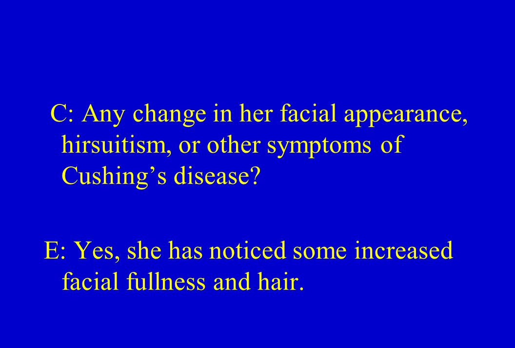 C: Any change in her facial appearance, hirsuitism, or other symptoms of Cushing's disease.
