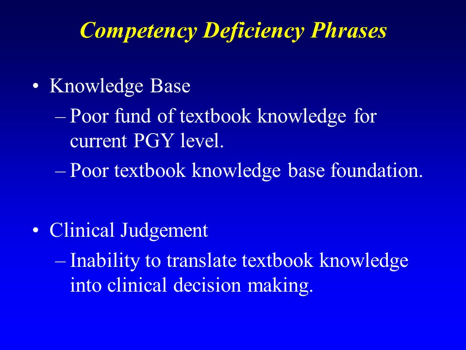 Competency Deficiency Phrases Knowledge Base –Poor fund of textbook knowledge for current PGY level.