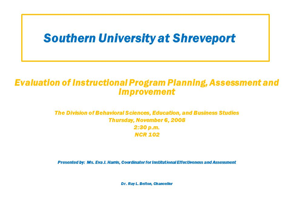 Southern University at Shreveport Evaluation of Instructional Program Planning, Assessment and Improvement The Division of Behavioral Sciences, Education, and Business Studies Thursday, November 6, 2008 2:30 p.m.