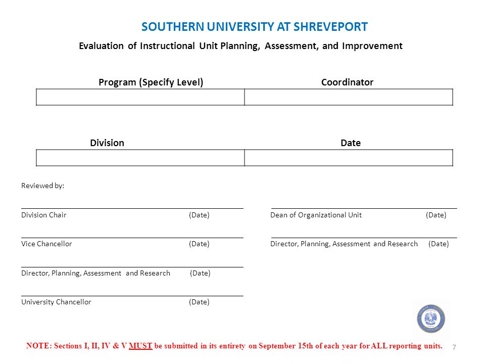 SOUTHERN UNIVERSITY AT SHREVEPORT Evaluation of Instructional Unit Planning, Assessment, and Improvement Program (Specify Level)Coordinator DivisionDate Reviewed by: _______________________________________________________ ______________________________________________ Division Chair (Date) Dean of Organizational Unit (Date) _______________________________________________________ ______________________________________________ Vice Chancellor (Date) Director, Planning, Assessment and Research (Date) _______________________________________________________ Director, Planning, Assessment and Research (Date) _______________________________________________________ University Chancellor (Date) NOTE: Sections I, II, IV & V MUST be submitted in its entirety on September 15th of each year for ALL reporting units.