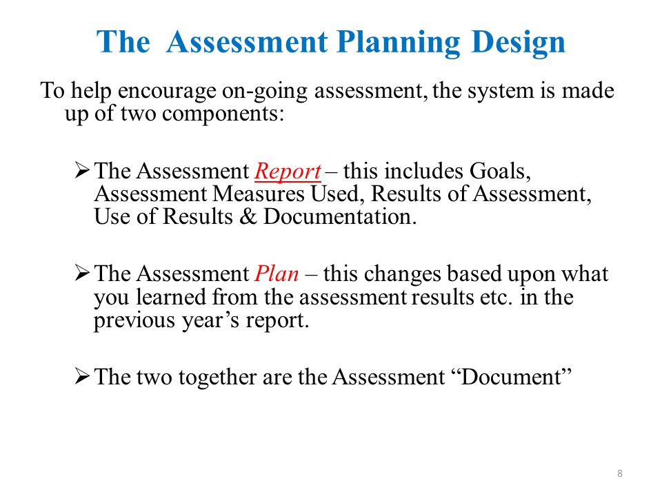 The Assessment Planning Design To help encourage on-going assessment, the system is made up of two components:  The Assessment Report – this includes Goals, Assessment Measures Used, Results of Assessment, Use of Results & Documentation.