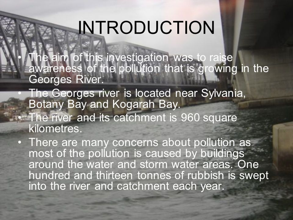 INTRODUCTION The aim of this investigation was to raise awareness of the pollution that is growing in the Georges River.