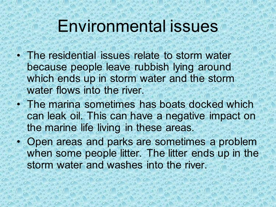 Environmental issues The residential issues relate to storm water because people leave rubbish lying around which ends up in storm water and the storm water flows into the river.