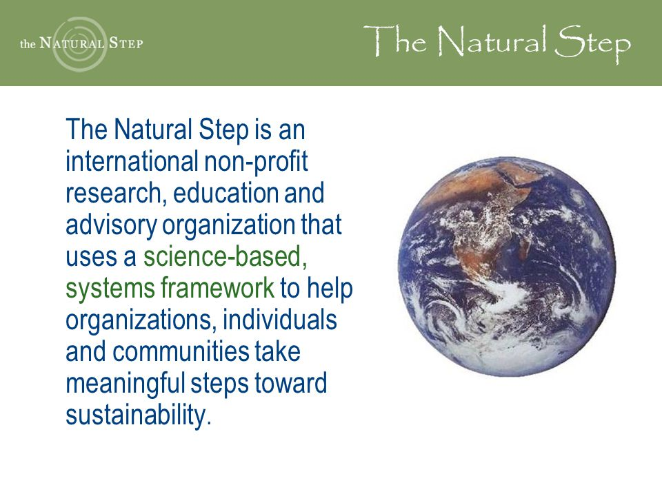 The Natural Step The Natural Step is an international non-profit research, education and advisory organization that uses a science-based, systems fram