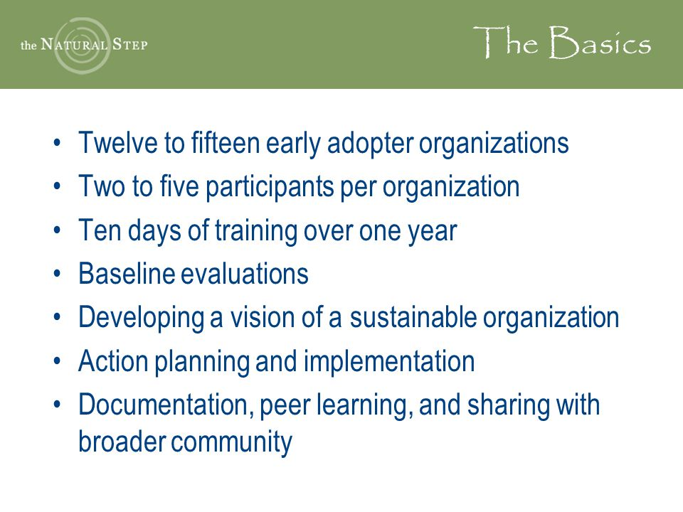 The Basics Twelve to fifteen early adopter organizations Two to five participants per organization Ten days of training over one year Baseline evaluat