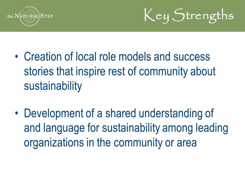 Key Strengths Creation of local role models and success stories that inspire rest of community about sustainability Development of a shared understand