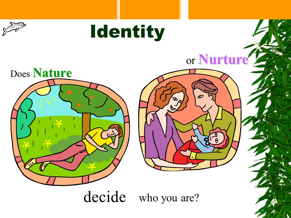 Identity Does N NN Nature who you are? or N NN Nurture decide