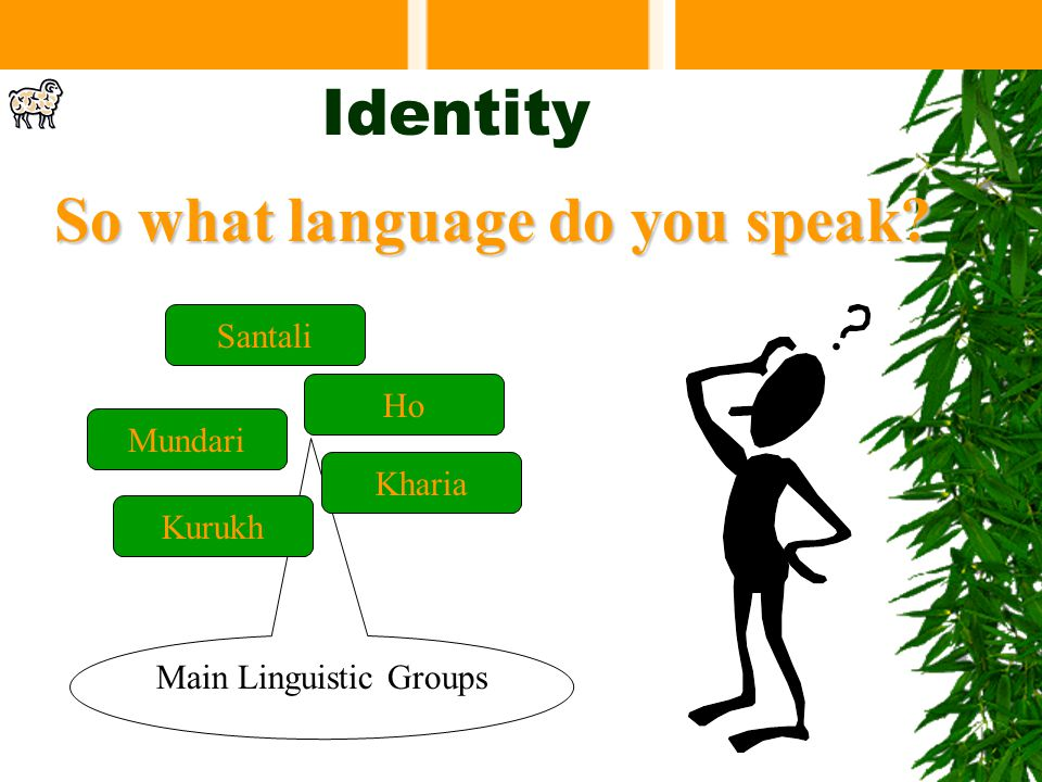 Main Linguistic Groups Identity So what language do you speak? Mundari Kharia Santali Ho Kurukh