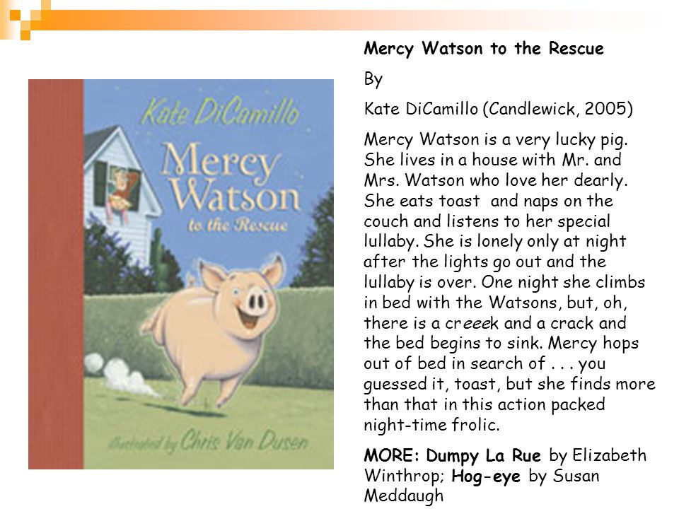 Mercy Watson to the Rescue By Kate DiCamillo (Candlewick, 2005) Mercy Watson is a very lucky pig.