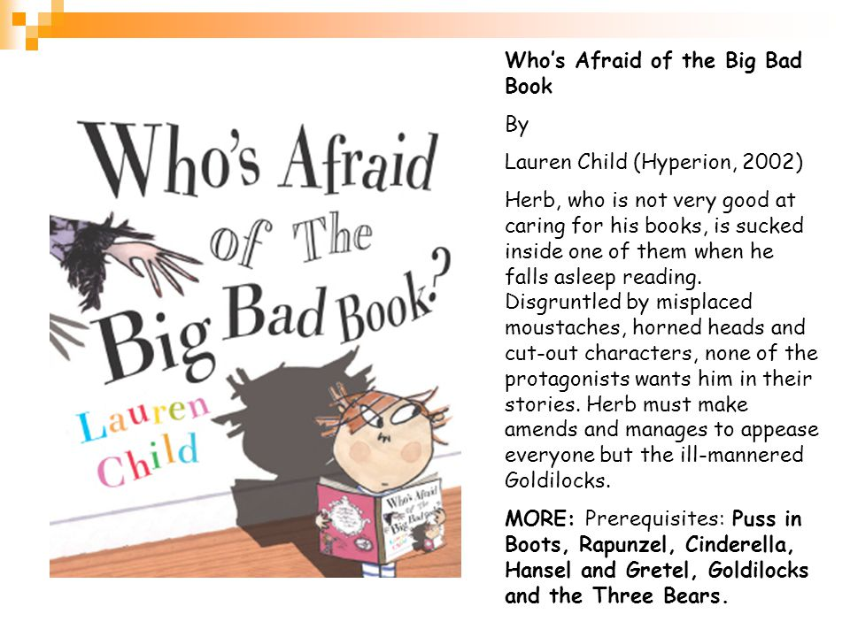 Who's Afraid of the Big Bad Book By Lauren Child (Hyperion, 2002) Herb, who is not very good at caring for his books, is sucked inside one of them when he falls asleep reading.