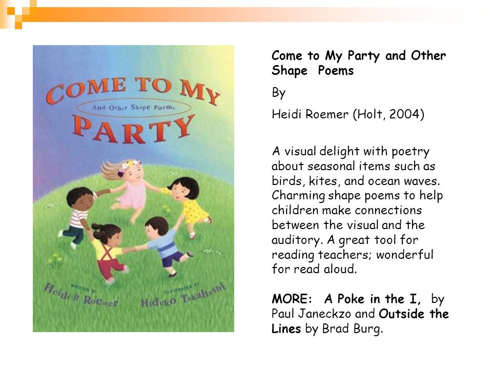 Come to My Party and Other Shape Poems By Heidi Roemer (Holt, 2004) A visual delight with poetry about seasonal items such as birds, kites, and ocean waves.