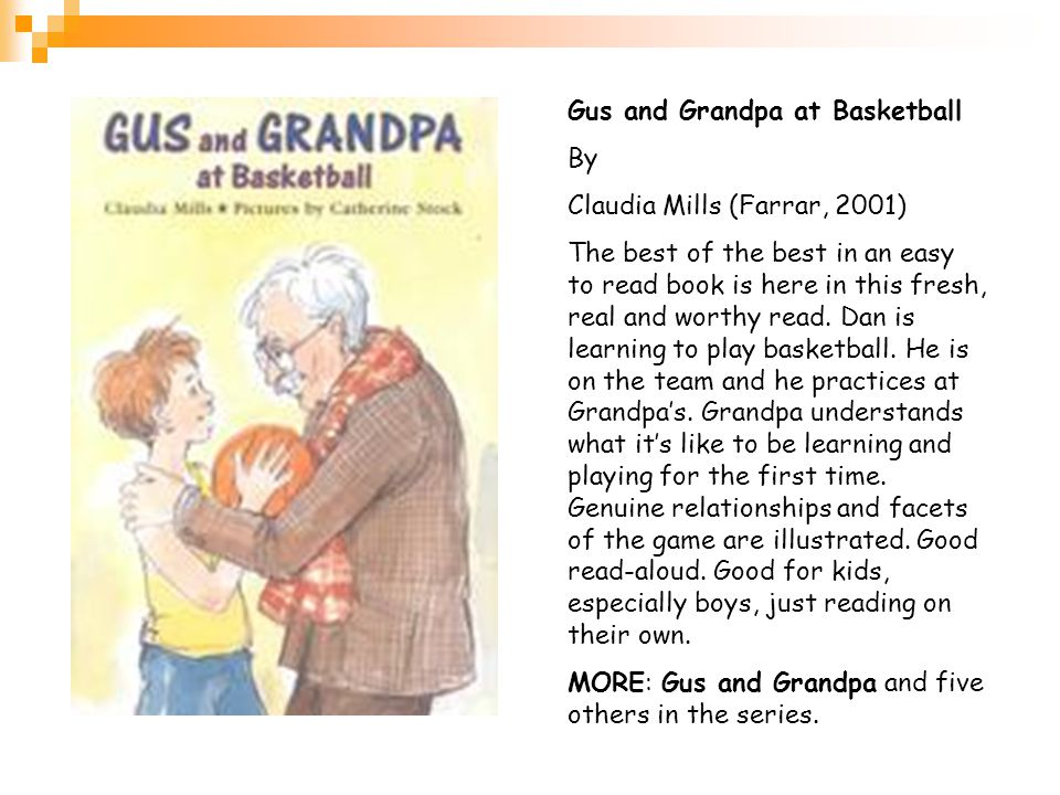 Gus and Grandpa at Basketball By Claudia Mills (Farrar, 2001) The best of the best in an easy to read book is here in this fresh, real and worthy read.