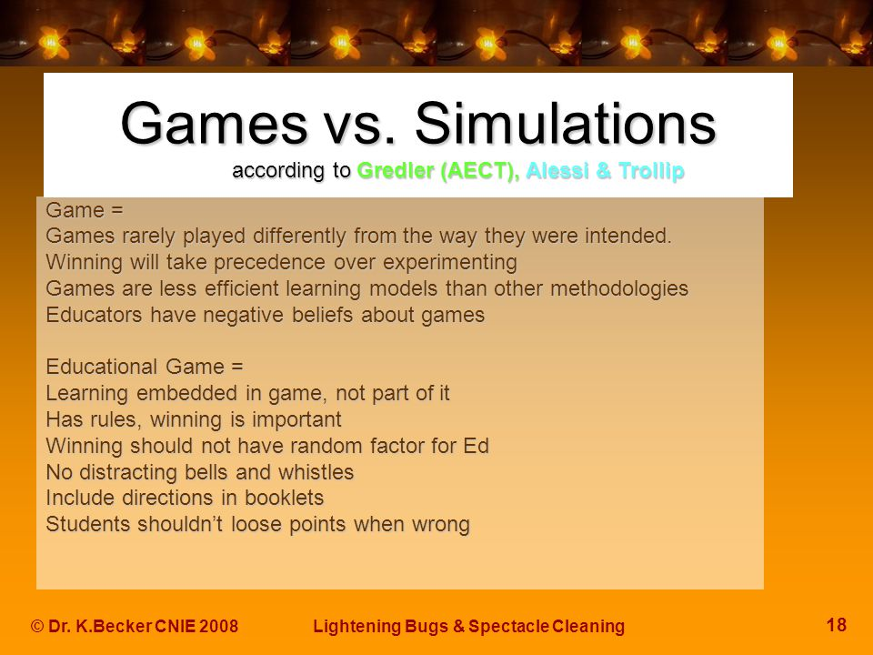 18 © Dr. K.Becker CNIE 2008Lightening Bugs & Spectacle Cleaning Games vs. Simulations according to Gredler (AECT), Alessi & Trollip Game = Games rarel