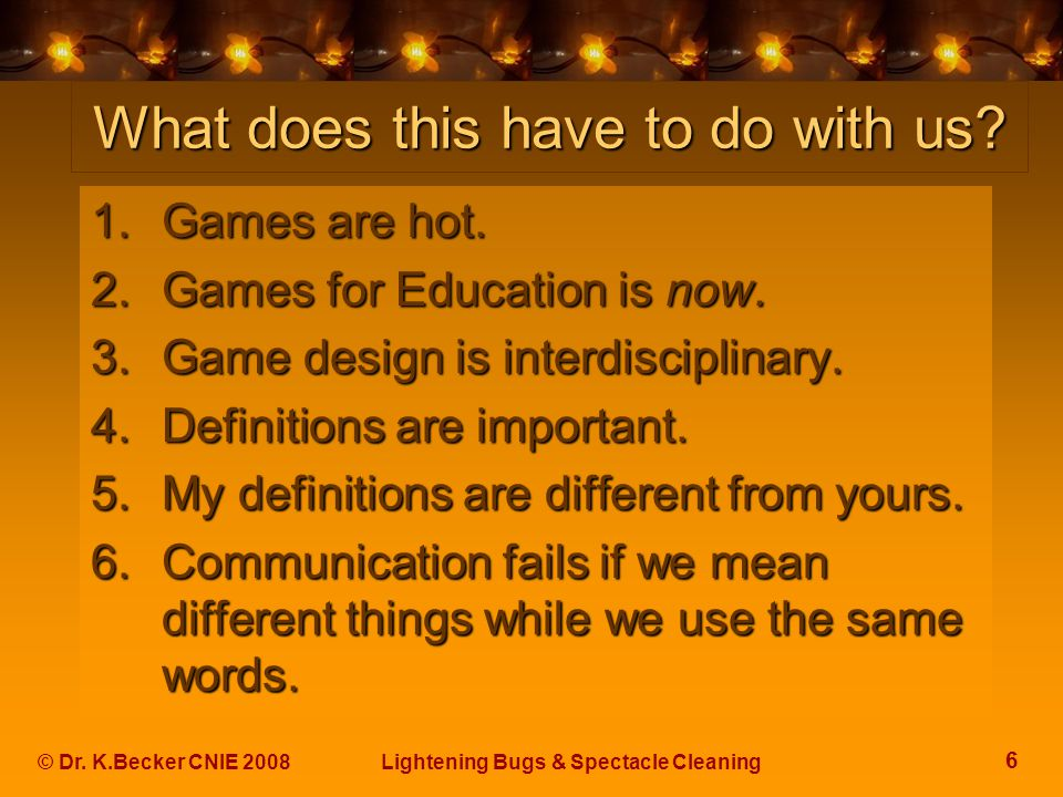 6 © Dr. K.Becker CNIE 2008Lightening Bugs & Spectacle Cleaning What does this have to do with us? 1.Games are hot. 2.Games for Education is now. 3.Gam