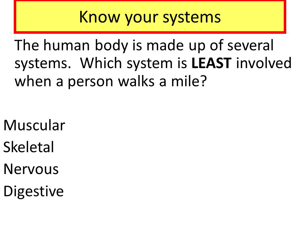 Know your systems The human body is made up of several systems. Which system is LEAST involved when a person walks a mile? Muscular Skeletal Nervous D