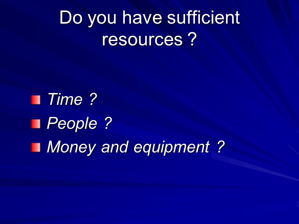 Do you have sufficient resources . Time . Time .
