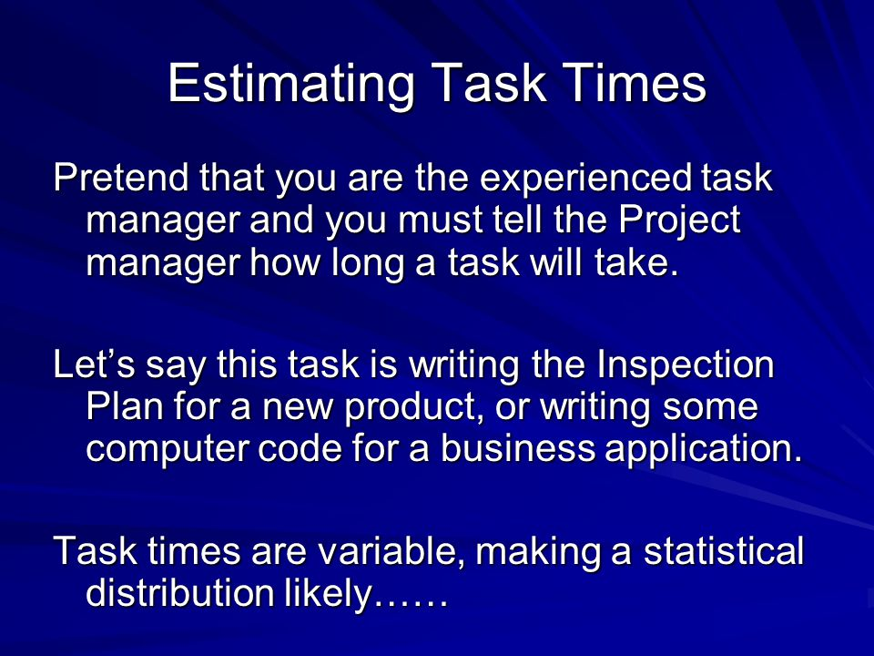 Estimating Task Times Pretend that you are the experienced task manager and you must tell the Project manager how long a task will take. Let's say thi