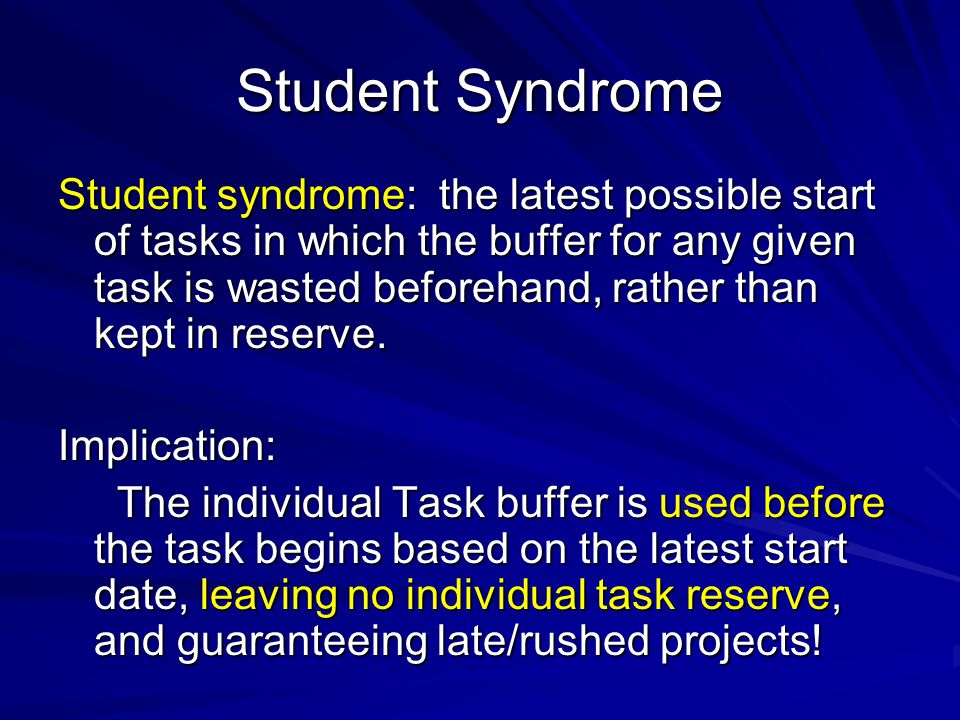 Student Syndrome Student syndrome: the latest possible start of tasks in which the buffer for any given task is wasted beforehand, rather than kept in reserve.
