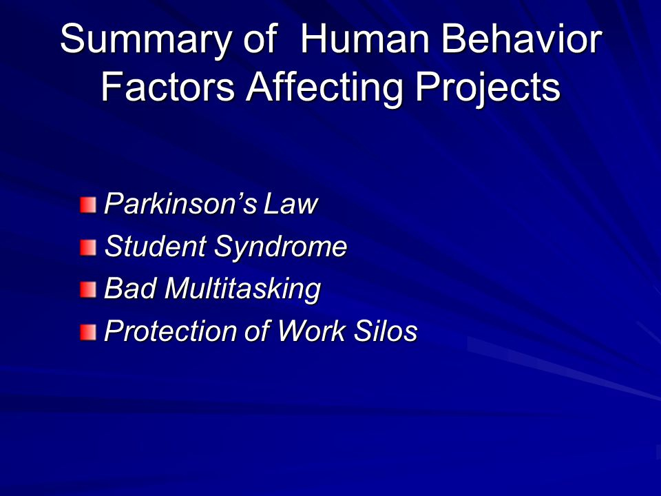 Summary of Human Behavior Factors Affecting Projects Parkinson's Law Student Syndrome Bad Multitasking Protection of Work Silos