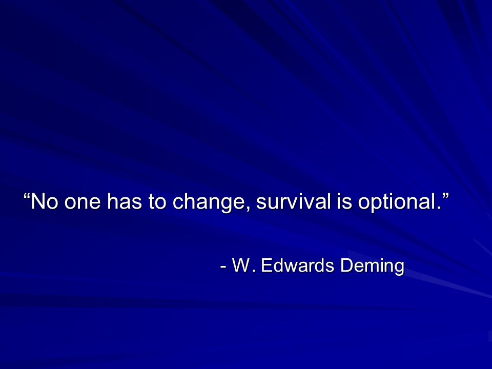 """No one has to change, survival is optional."" - W. Edwards Deming"