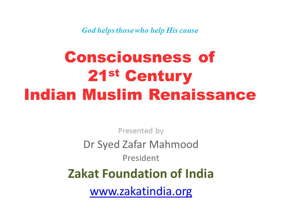 God helps those who help His cause Consciousness of 21 st Century Indian Muslim Renaissance Presented by Dr Syed Zafar Mahmood President Zakat Foundation of India www.zakatindia.org