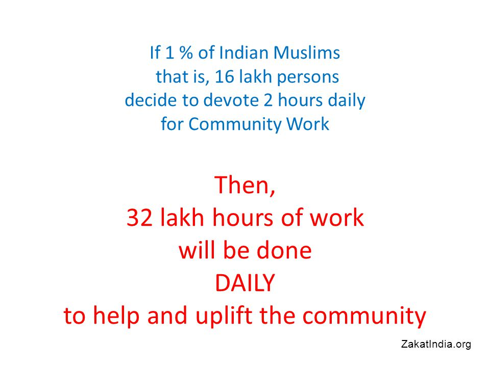 If 1 % of Indian Muslims that is, 16 lakh persons decide to devote 2 hours daily for Community Work Then, 32 lakh hours of work will be done DAILY to help and uplift the community ZakatIndia.org