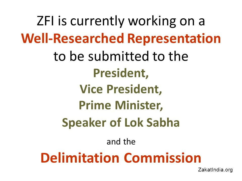 ZFI is currently working on a Well-Researched Representation to be submitted to the President, Vice President, Prime Minister, Speaker of Lok Sabha and the Delimitation Commission ZakatIndia.org