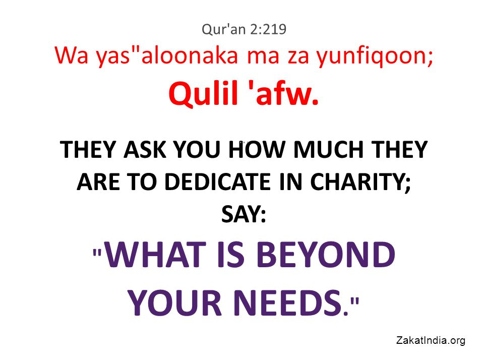 THEY ASK YOU HOW MUCH THEY ARE TO DEDICATE IN CHARITY; SAY: WHAT IS BEYOND YOUR NEEDS. Qur an 2:219 Wa yas aloonaka ma za yunfiqoon; Qulil afw....