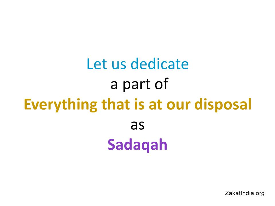 Let us dedicate a part of Everything that is at our disposal as Sadaqah ZakatIndia.org