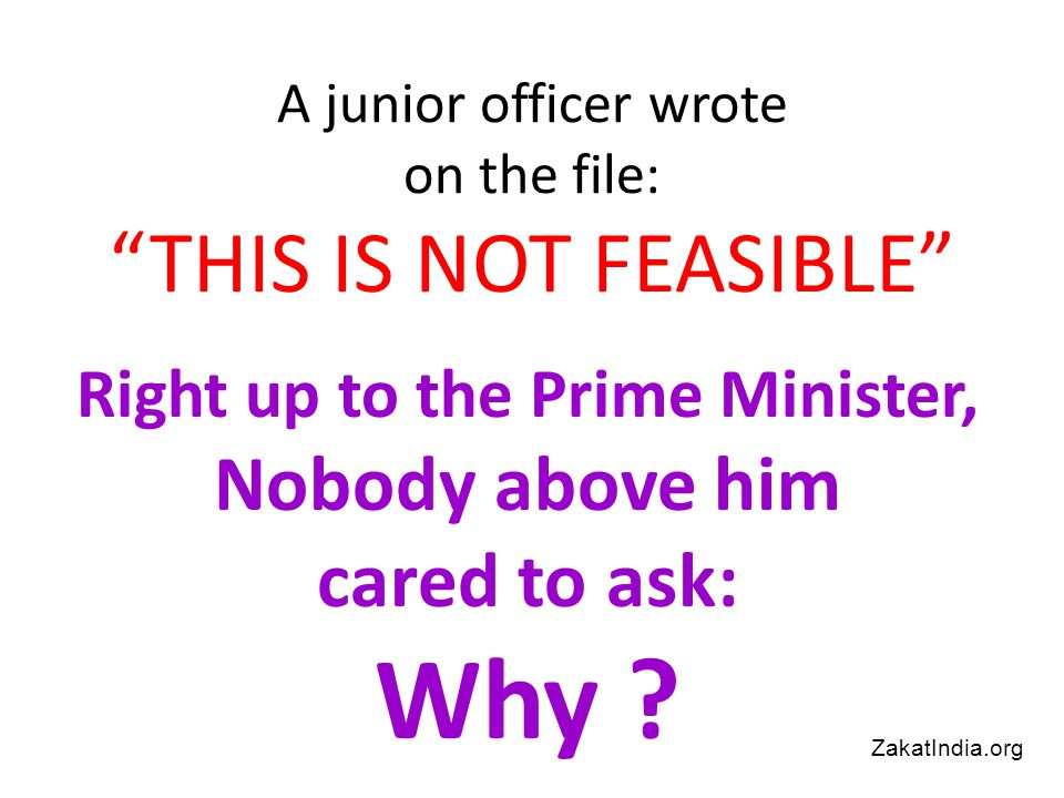 A junior officer wrote on the file: THIS IS NOT FEASIBLE Right up to the Prime Minister, Nobody above him cared to ask: Why .
