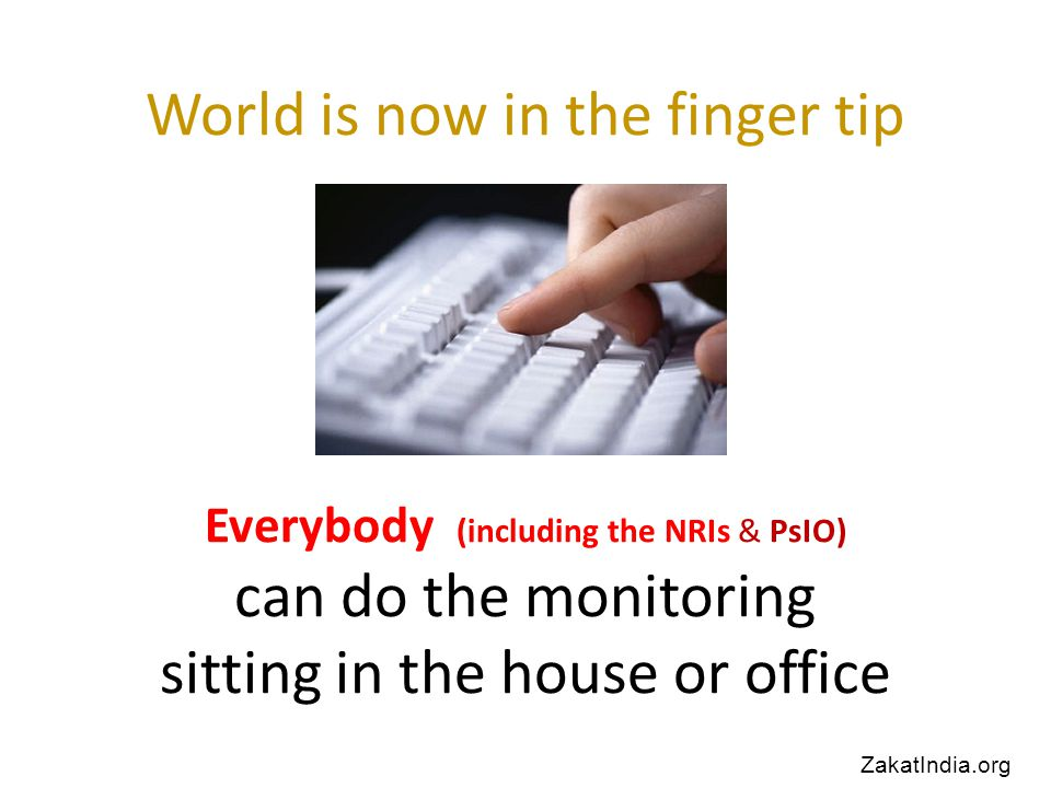 World is now in the finger tip Everybody (including the NRIs & PsIO) can do the monitoring sitting in the house or office ZakatIndia.org