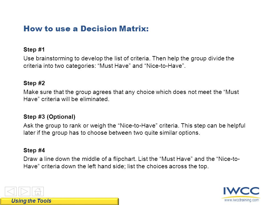 www.iwcctraining.com How to use a Decision Matrix: Step #1 Use brainstorming to develop the list of criteria. Then help the group divide the criteria