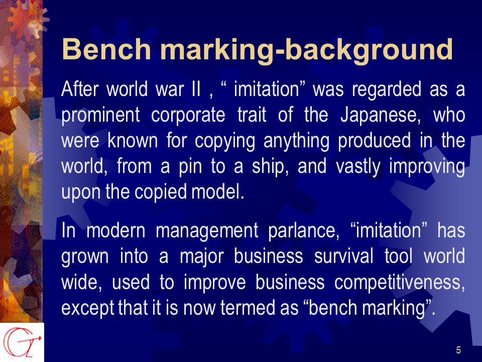 5 Bench marking-background After world war II, imitation was regarded as a prominent corporate trait of the Japanese, who were known for copying anything produced in the world, from a pin to a ship, and vastly improving upon the copied model.