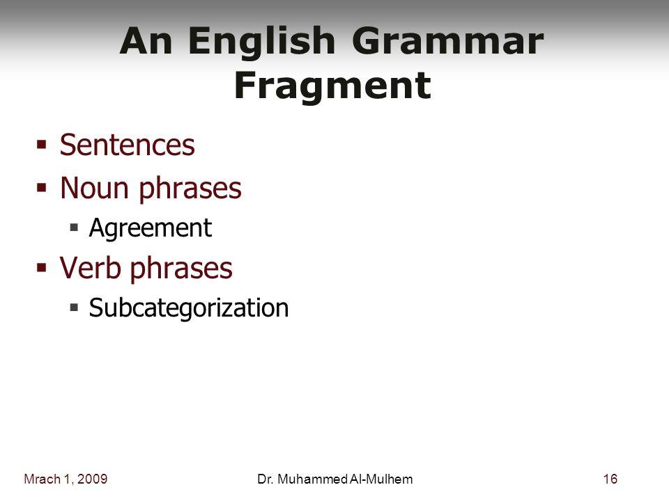 Mrach 1, 200916Dr. Muhammed Al-Mulhem An English Grammar Fragment  Sentences  Noun phrases  Agreement  Verb phrases  Subcategorization