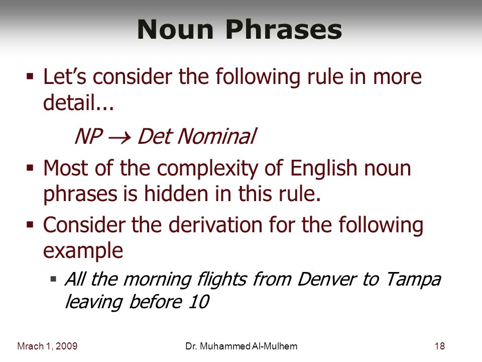 Mrach 1, 200918Dr. Muhammed Al-Mulhem Noun Phrases  Let's consider the following rule in more detail... NP  Det Nominal  Most of the complexity of