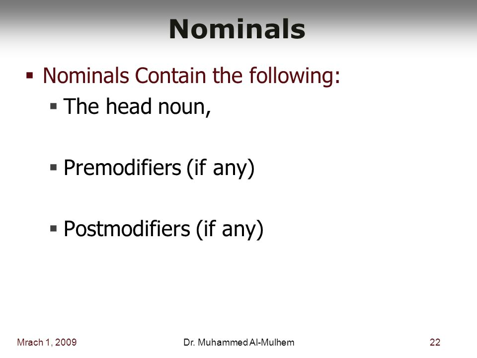 Mrach 1, 200922Dr. Muhammed Al-Mulhem Nominals  Nominals Contain the following:  The head noun,  Premodifiers (if any)  Postmodifiers (if any)
