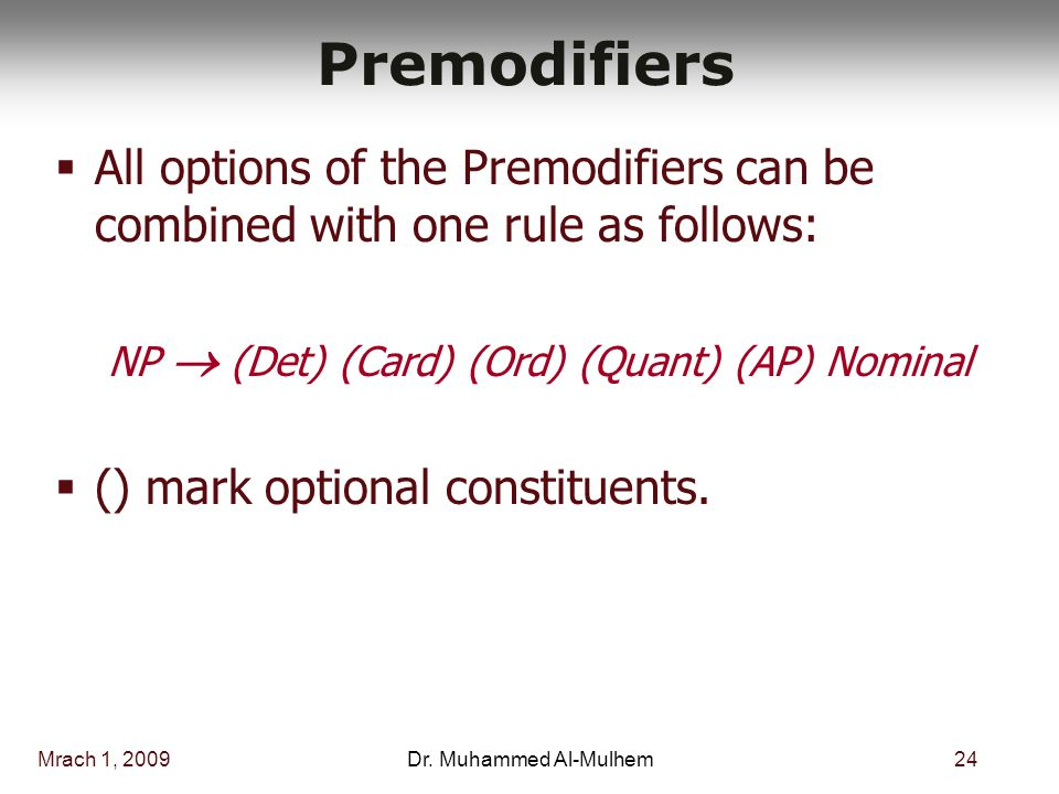 Mrach 1, 200924Dr. Muhammed Al-Mulhem Premodifiers  All options of the Premodifiers can be combined with one rule as follows: NP  (Det) (Card) (Ord)