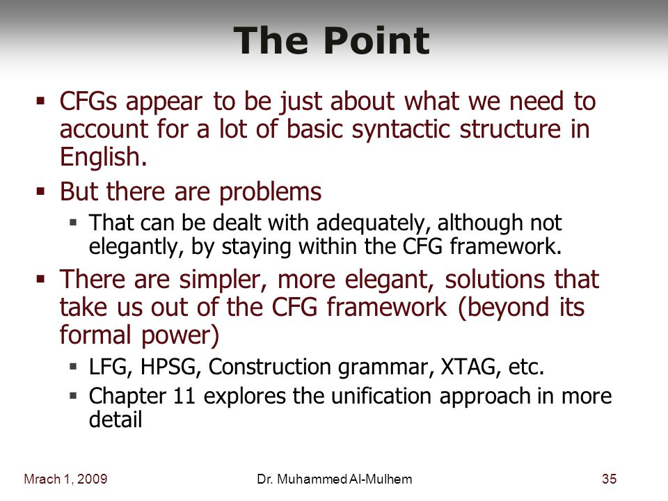 Mrach 1, 200935Dr. Muhammed Al-Mulhem The Point  CFGs appear to be just about what we need to account for a lot of basic syntactic structure in Engli