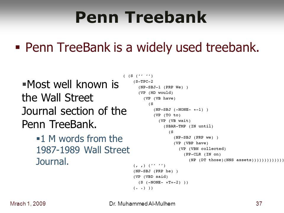 Mrach 1, 200937Dr. Muhammed Al-Mulhem Penn Treebank  Penn TreeBank is a widely used treebank.  Most well known is the Wall Street Journal section of
