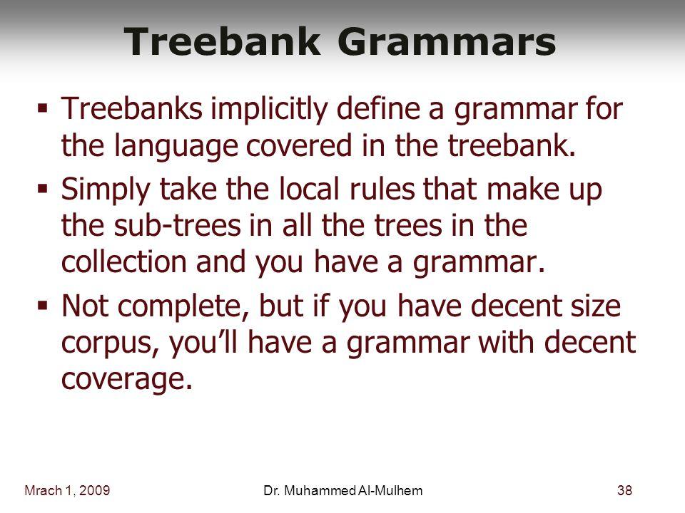 Mrach 1, 200938Dr. Muhammed Al-Mulhem Treebank Grammars  Treebanks implicitly define a grammar for the language covered in the treebank.  Simply tak