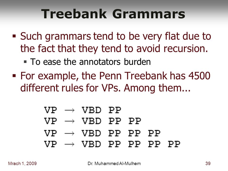 Mrach 1, 200939Dr. Muhammed Al-Mulhem Treebank Grammars  Such grammars tend to be very flat due to the fact that they tend to avoid recursion.  To e