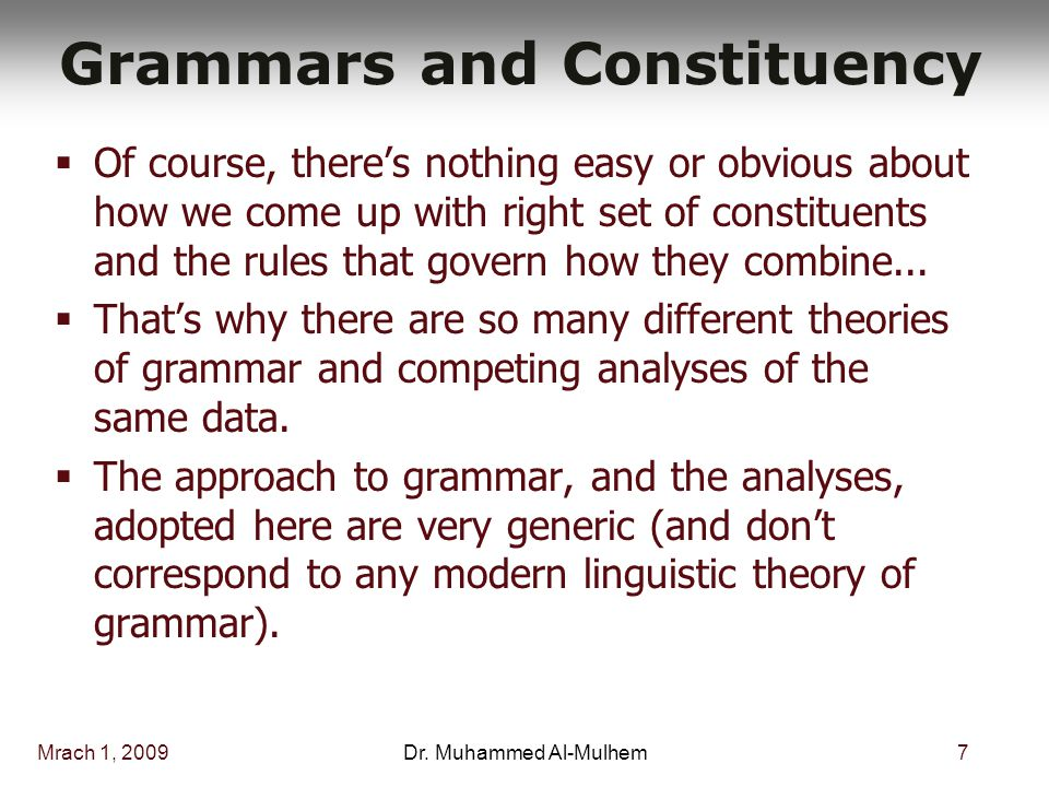 Mrach 1, 20097Dr. Muhammed Al-Mulhem Grammars and Constituency  Of course, there's nothing easy or obvious about how we come up with right set of con