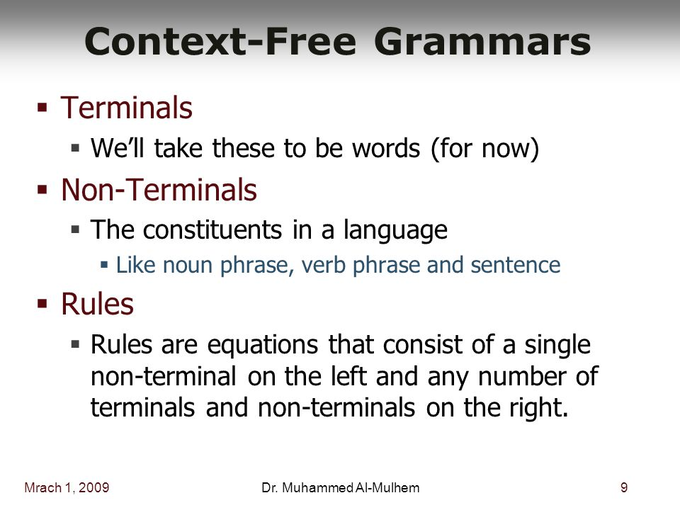 Mrach 1, 20099Dr. Muhammed Al-Mulhem Context-Free Grammars  Terminals  We'll take these to be words (for now)  Non-Terminals  The constituents in