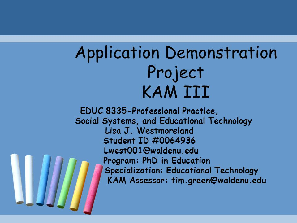 Application Demonstration Project KAM III EDUC 8335-Professional Practice, Social Systems, and Educational Technology Lisa J. Westmoreland Student ID