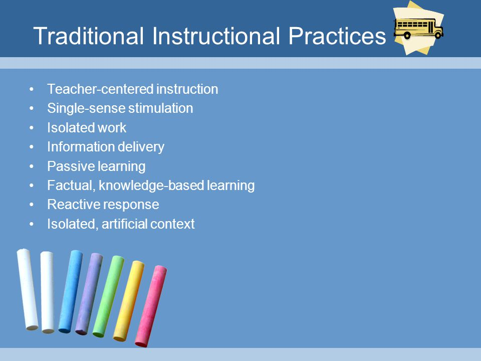 Traditional Instructional Practices Teacher-centered instruction Single-sense stimulation Isolated work Information delivery Passive learning Factual, knowledge-based learning Reactive response Isolated, artificial context