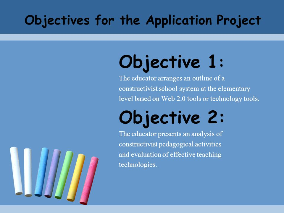 Objectives for the Application Project Objective 1 : The educator arranges an outline of a constructivist school system at the elementary level based